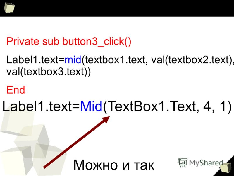 5 Private sub button3_click() Label1.text=mid(textbox1.text, val(textbox2.text), val(textbox3.text)) End Label1.text=Mid(TextBox1.Text, 4, 1) Можно и так