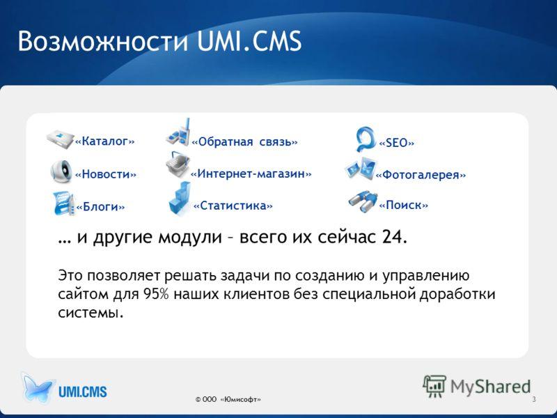 Возможности UMI.CMS © ООО «Юмисофт»3 «Каталог» «Новости» «Поиск» «Обратная связь» «Интернет-магазин» «Статистика» «Фотогалерея» «Блоги» «SEO» … и другие модули – всего их сейчас 24. Это позволяет решать задачи по созданию и управлению сайтом для 95%