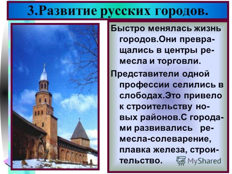 Меню 3.Развитие русских городов. Быстро менялась жизнь городов.Они превра- щались в центры ре- месла и торговли. Представители одной профессии селились в слободах.Это привело к строительству но- вых районов.С города- ми развивались ре- месла-солеваре