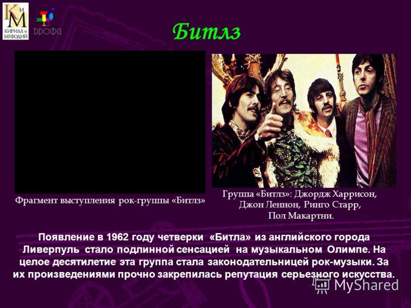 Битлз Появление в 1962 году четверки «Битла» из английского города Ливерпуль стало подлинной сенсацией на музыкальном Олимпе. На целое десятилетие эта группа стала законодательницей рок-музыки. За их произведениями прочно закрепилась репутация серьез
