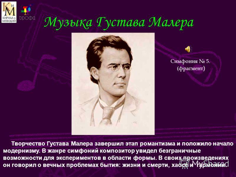 Музыка Густава Малера Творчество Густава Малера завершил этап романтизма и положило начало модернизму. В жанре симфоний композитор увидел безграничные возможности для экспериментов в области формы. В своих произведениях он говорил о вечных проблемах