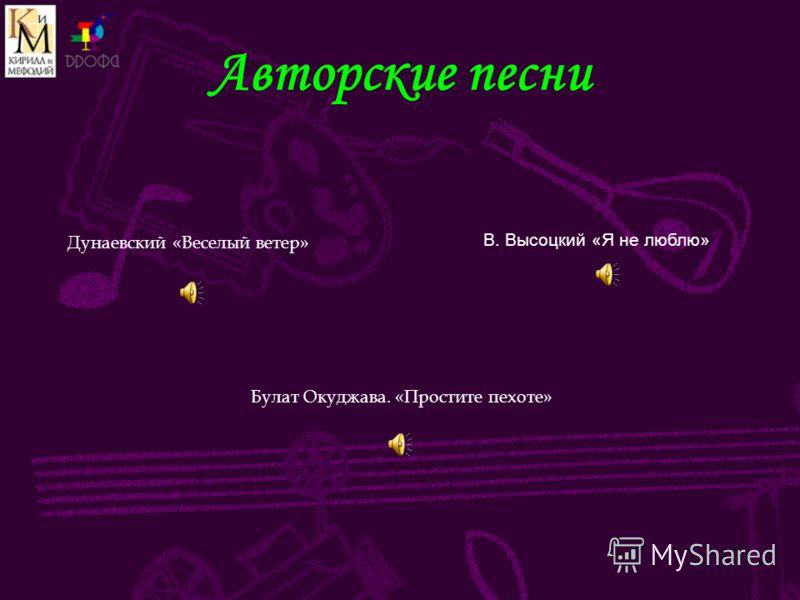 Авторские песни Дунаевский «Веселый ветер» В. Высоцкий «Я не люблю» Булат Окуджава. «Простите пехоте»