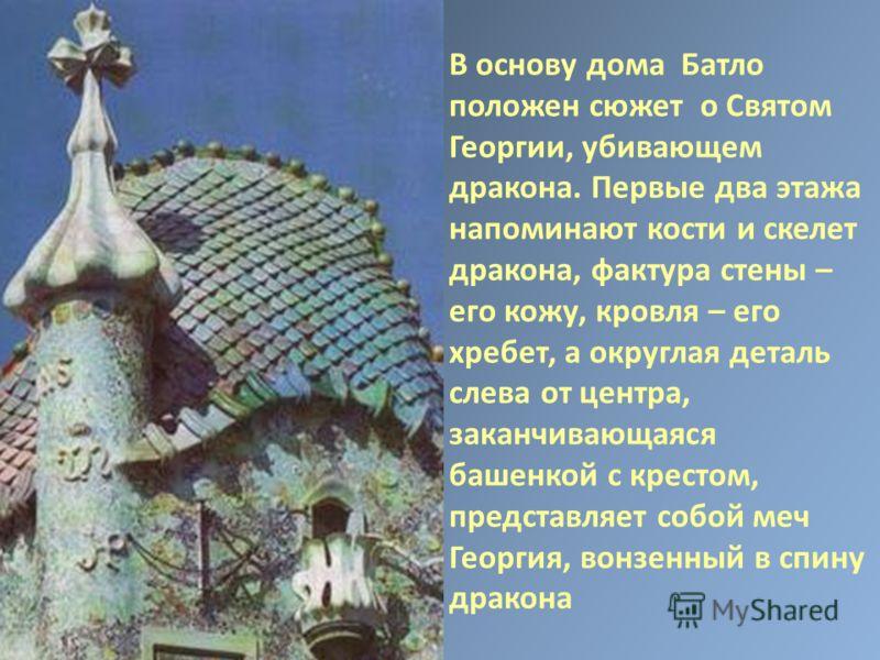 В основу дома Батло положен сюжет о Святом Георгии, убивающем дракона. Первые два этажа напоминают кости и скелет дракона, фактура стены – его кожу, кровля – его хребет, а округлая деталь слева от центра, заканчивающаяся башенкой с крестом, представл