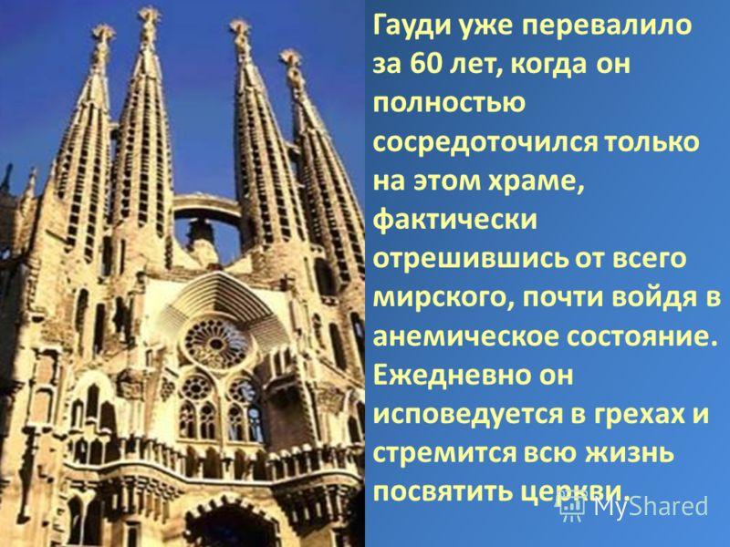 Гауди уже перевалило за 60 лет, когда он полностью сосредоточился только на этом храме, фактически отрешившись от всего мирского, почти войдя в анемическое состояние. Ежедневно он исповедуется в грехах и стремится всю жизнь посвятить церкви.