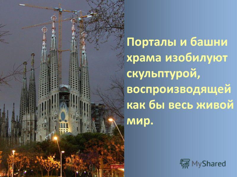 Порталы и башни храма изобилуют скульптурой, воспроизводящей как бы весь живой мир.