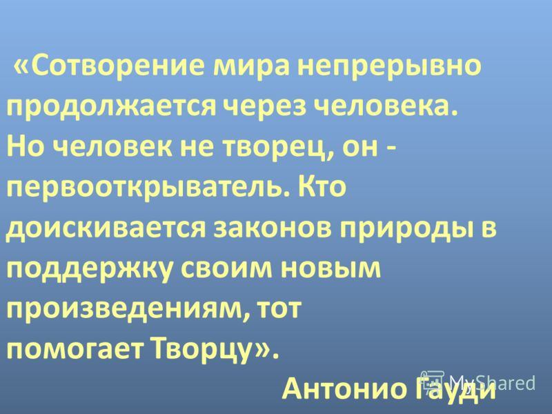 «Сотворение мира непрерывно продолжается через человека. Но человек не творец, он - первооткрыватель. Кто доискивается законов природы в поддержку своим новым произведениям, тот помогает Творцу». Антонио Гауди