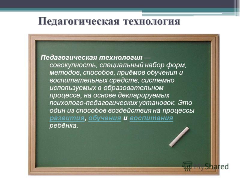 Педагогическая технология Педагогическая технология совокупность, специальный набор форм, методов, способов, приёмов обучения и воспитательных средств, системно используемых в образовательном процессе, на основе декларируемых психолого-педагогических