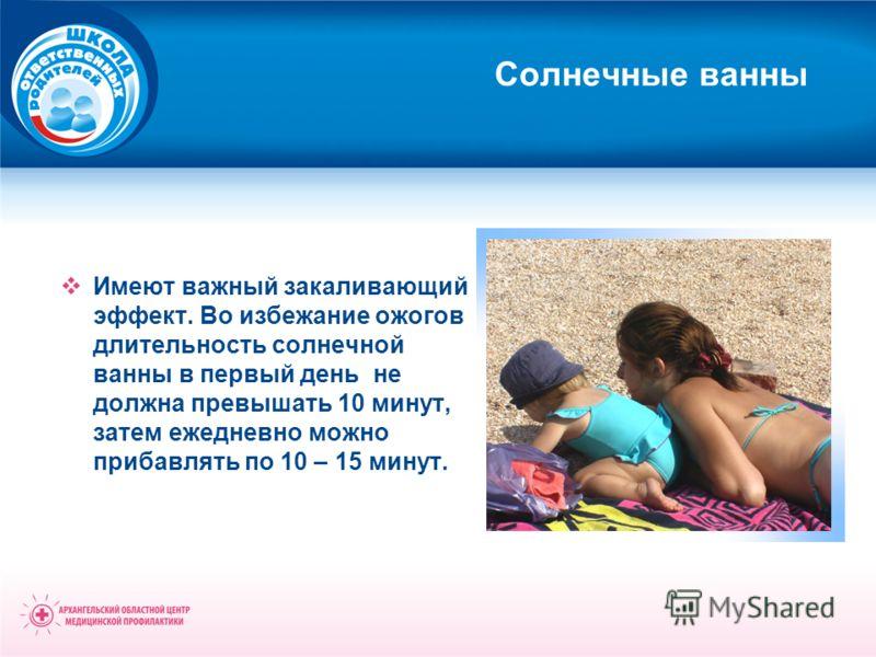 Солнечные ванны Имеют важный закаливающий эффект. Во избежание ожогов длительность солнечной ванны в первый день не должна превышать 10 минут, затем ежедневно можно прибавлять по 10 – 15 минут.