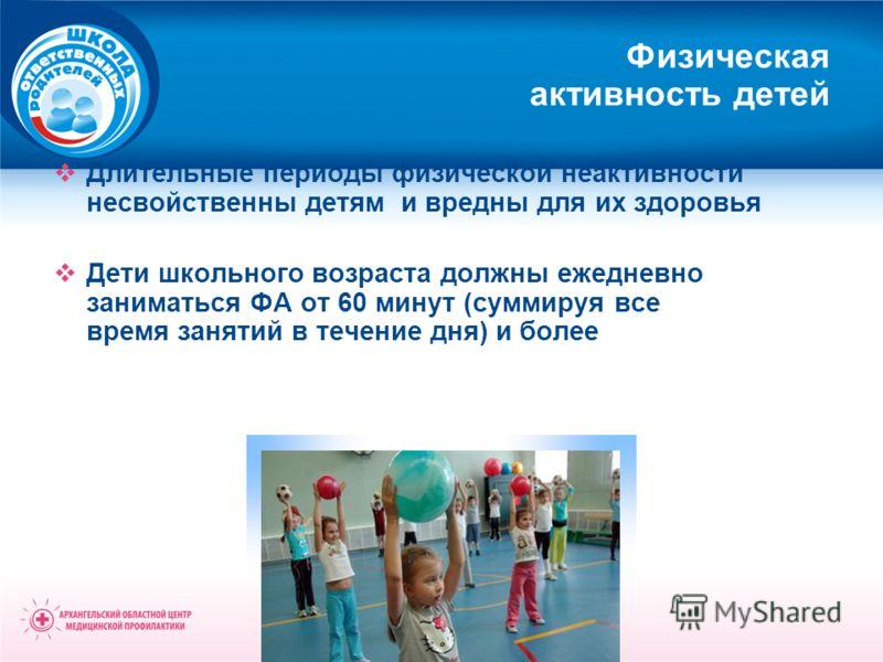 Физическая активность детей Длительные периоды физической неактивности несвойственны детям и вредны для их здоровья Дети школьного возраста должны ежедневно заниматься ФА от 60 минут (суммируя все время занятий в течение дня) и более