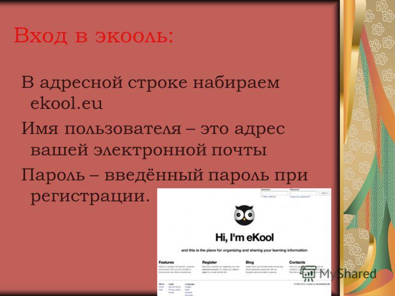 Вход в экооль: В адресной строке набираем ekool.eu Имя пользователя – это адрес вашей электронной почты Пароль – введённый пароль при регистрации.