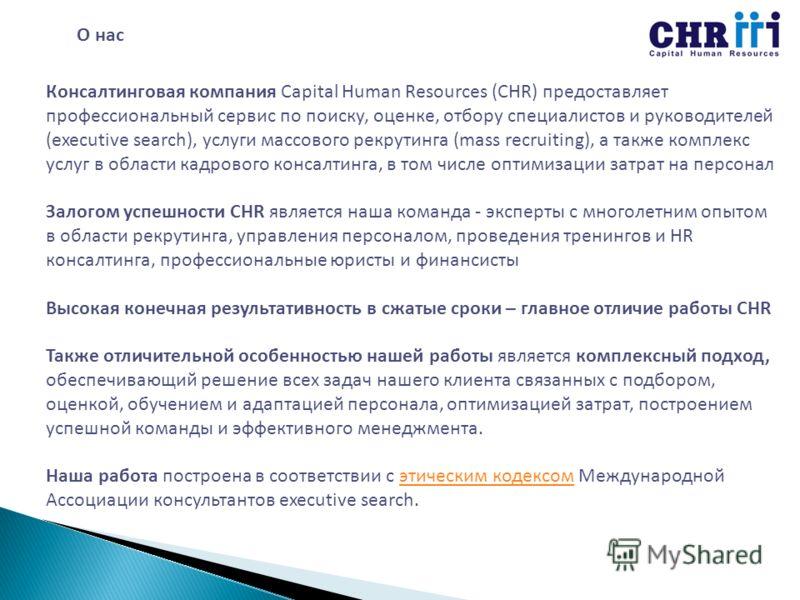 О нас Консалтинговая компания Capital Human Resources (CHR) предоставляет профессиональный сервис по поиску, оценке, отбору специалистов и руководителей (executive search), услуги массового рекрутинга (mass recruiting), а также комплекс услуг в облас