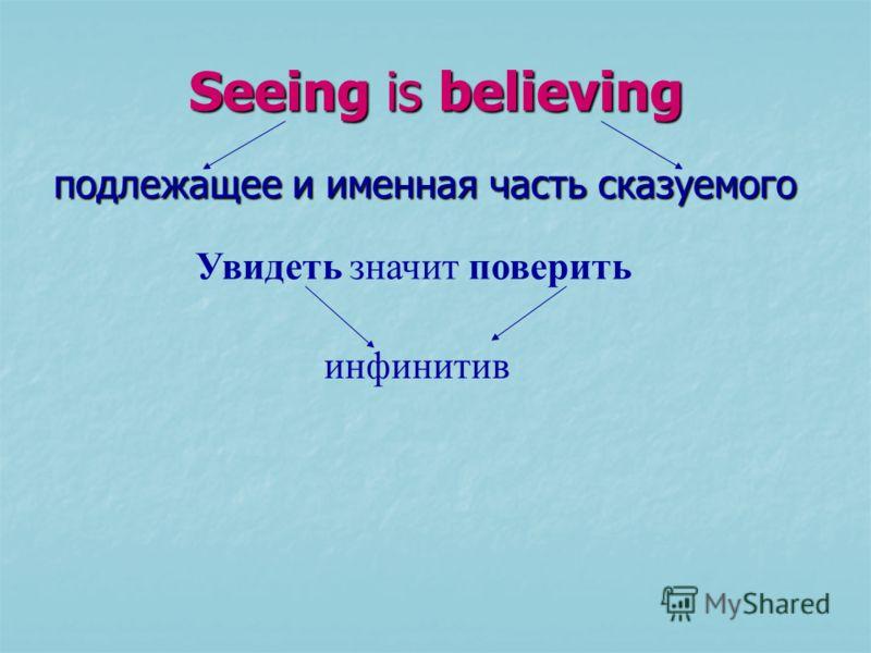 Seeing is believing подлежащее и именная часть сказуемого Увидеть значит поверить инфинитив