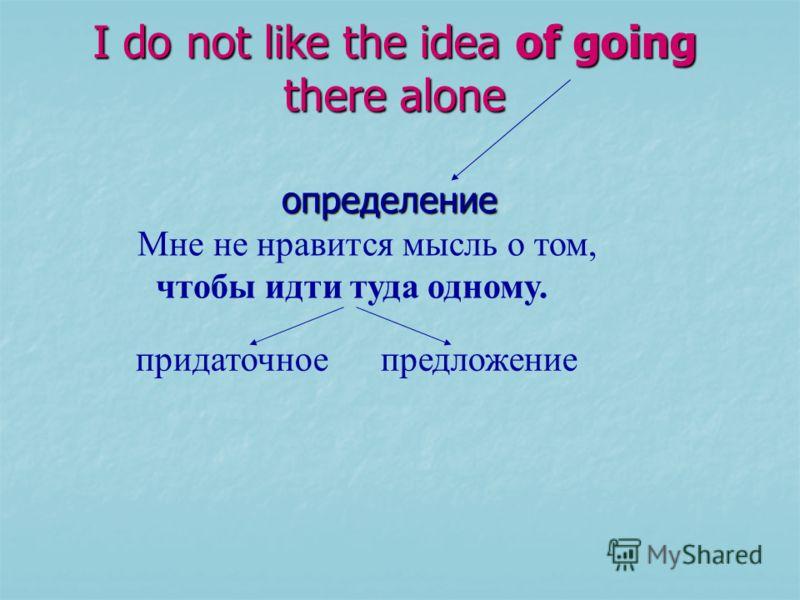 I do not like the idea of going there alone определение определение Мне не нравится мысль о том, чтобы идти туда одному. придаточное предложение