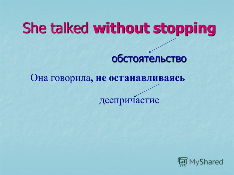 She talked without stopping She talked without stopping обстоятельство обстоятельство Она говорила, не останавливаясь деепричастие