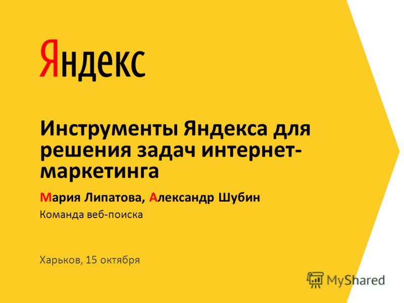 Харьков, 15 октября Команда веб-поиска Мария Липатова, Александр Шубин Инструменты Яндекса для решения задач интернет- маркетинга