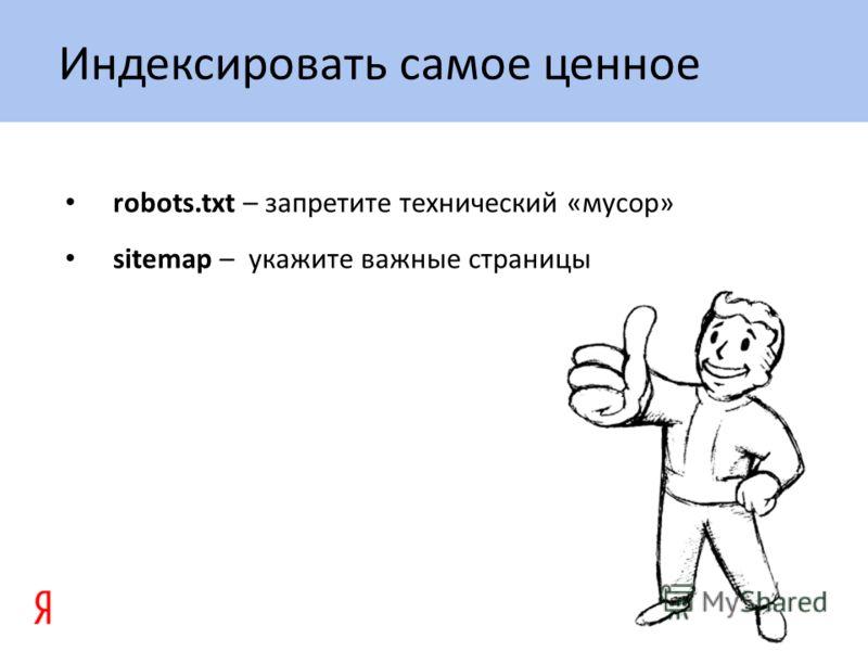 robots.txt – запретите технический «мусор» sitemap – укажите важные страницы Индексировать самое ценное
