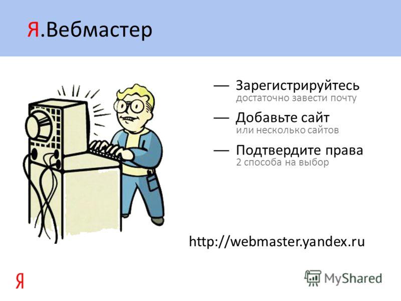 Я.Вебмастер Зарегистрируйтесь достаточно завести почту Добавьте сайт или несколько сайтов Подтвердите права 2 способа на выбор http://webmaster.yandex.ru