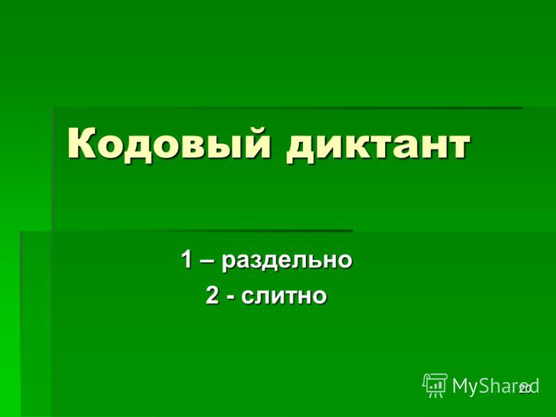 20 Кодовый диктант 1 – раздельно 2 - слитно
