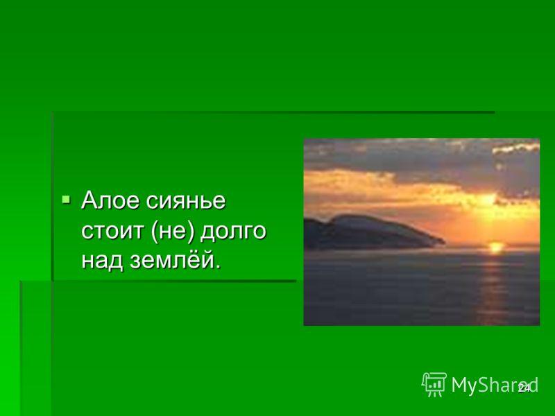 24 Алое сиянье стоит (не) долго над землёй. Алое сиянье стоит (не) долго над землёй.