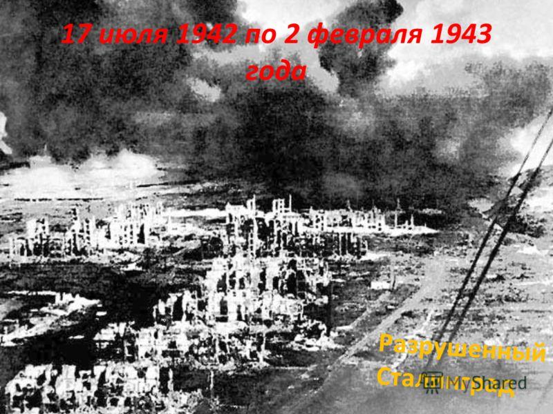 17 июля 1942 по 2 февраля 1943 года Разрушенный Сталинград