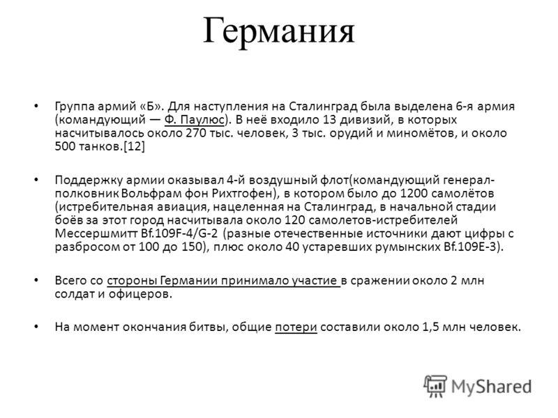 Германия Группа армий «Б». Для наступления на Сталинград была выделена 6-я армия (командующий Ф. Паулюс). В неё входило 13 дивизий, в которых насчитывалось около 270 тыс. человек, 3 тыс. орудий и миномётов, и около 500 танков.[12] Поддержку армии ока