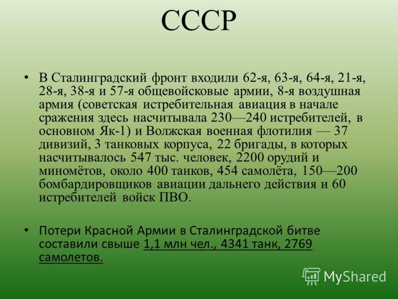 СССР В Сталинградский фронт входили 62-я, 63-я, 64-я, 21-я, 28-я, 38-я и 57-я общевойсковые армии, 8-я воздушная армия (советская истребительная авиация в начале сражения здесь насчитывала 230240 истребителей, в основном Як-1) и Волжская военная флот