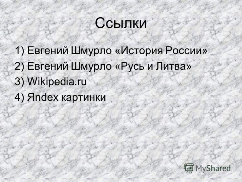 Ссылки 1) Евгений Шмурло «История России» 2) Евгений Шмурло «Русь и Литва» 3) Wikipedia.ru 4) Яndex картинки
