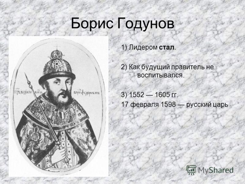 Борис Годунов 1) Лидером стал. 2) Как будущий правитель не воспитывался. 3) 1552 1605 гг. 17 февраля 1598 русский царь