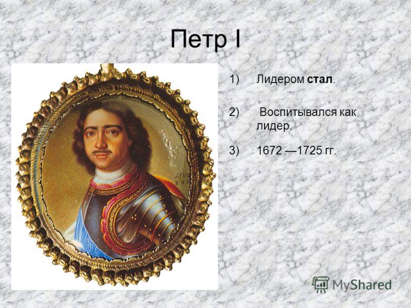 Петр I 1)Лидером стал. 2) Воспитывался как лидер. 3)1672 1725 гг.