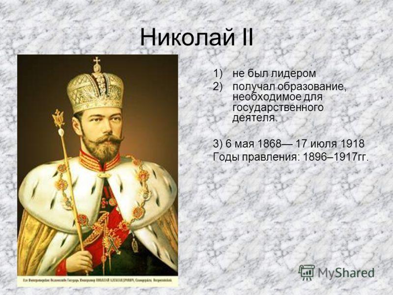 Николай II 1)не был лидером 2)получал образование, необходимое для государственного деятеля. 3) 6 мая 1868 17 июля 1918 Годы правления: 1896–1917гг.