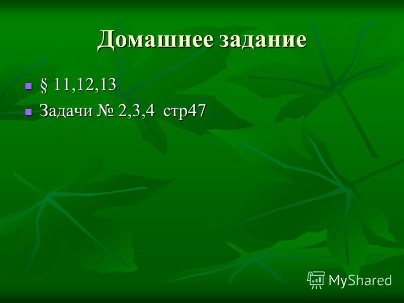 Домашнее задание § 11,12,13 § 11,12,13 Задачи 2,3,4 стр47 Задачи 2,3,4 стр47