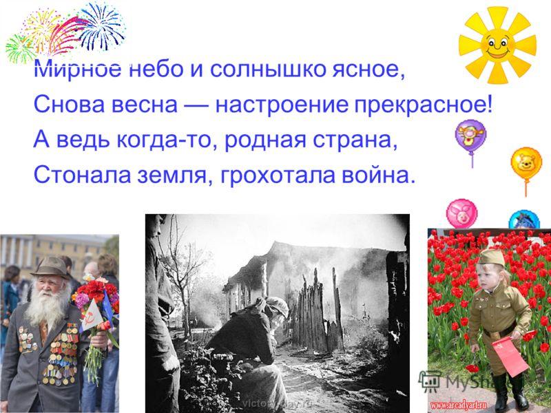 Мирное небо и солнышко ясное, Снова весна настроение прекрасное! А ведь когда-то, родная страна, Стонала земля, грохотала война.