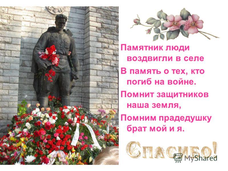 Памятник люди воздвигли в селе В память о тех, кто погиб на войне. Помнит защитников наша земля, Помним прадедушку брат мой и я.