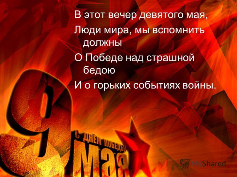 В этот вечер девятого мая, Люди мира, мы вспомнить должны О Победе над страшной бедою И о горьких событиях войны.