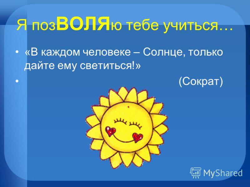Я поз ВОЛЯ ю тебе учиться… «В каждом человеке – Солнце, только дайте ему светиться!» (Сократ)