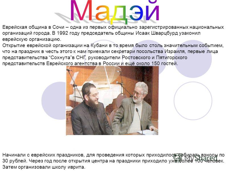 Еврейская община в Сочи – одна из первых официально зарегистрированных национальных организаций города. В 1992 году председатель общины Исаак Шварцбурд узаконил еврейскую организацию. Открытие еврейской организации на Кубани в то время было столь зна