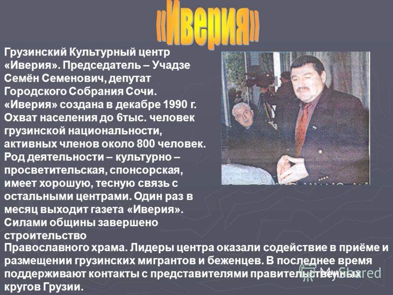 Грузинский Культурный центр «Иверия». Председатель – Учадзе Семён Семенович, депутат Городского Собрания Сочи. «Иверия» создана в декабре 1990 г. Охват населения до 6тыс. человек грузинской национальности, активных членов около 800 человек. Род деяте