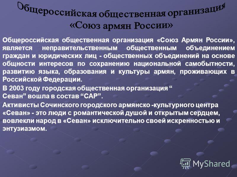 Общероссийская общественная организация «Союз Армян России», является неправительственным общественным объединением граждан и юридических лиц - общественных объединений на основе общности интересов по сохранению национальной самобытности, развитию яз