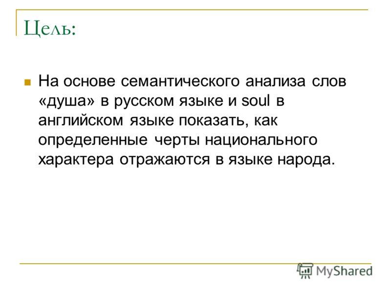 Цель: На основе семантического анализа слов «душа» в русском языке и soul в английском языке показать, как определенные черты национального характера отражаются в языке народа.