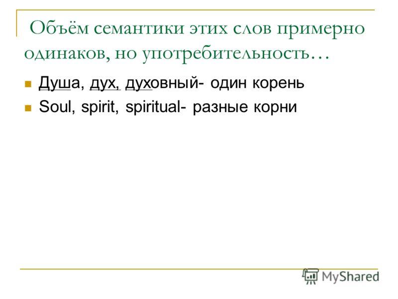 Объём семантики этих слов примерно одинаков, но употребительность… Душа, дух, духовный- один корень Soul, spirit, spiritual- разные корни