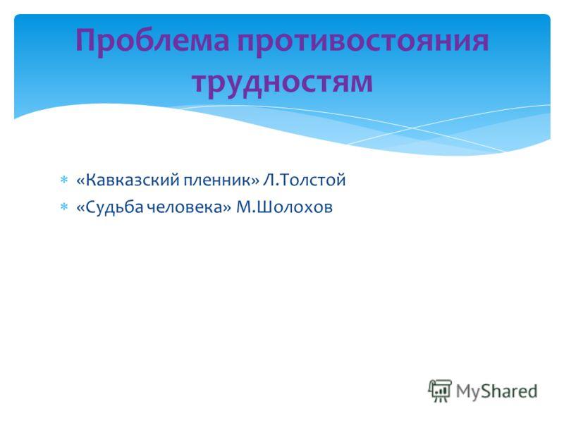 «Кавказский пленник» Л.Толстой «Судьба человека» М.Шолохов Проблема противостояния трудностям