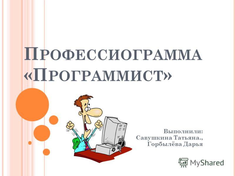 П РОФЕССИОГРАММА «П РОГРАММИСТ » Выполнили: Савушкина Татьяна., Горбылёва Дарья