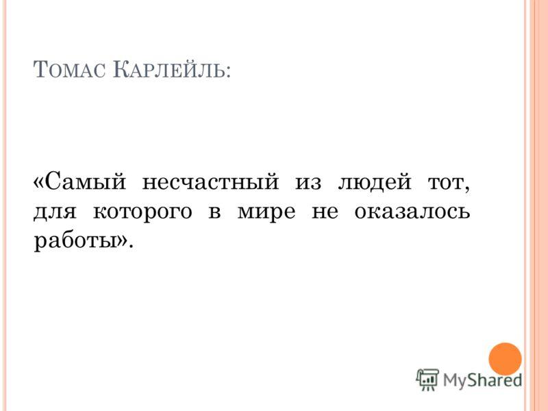 Т ОМАС К АРЛЕЙЛЬ : «Самый несчастный из людей тот, для которого в мире не оказалось работы».