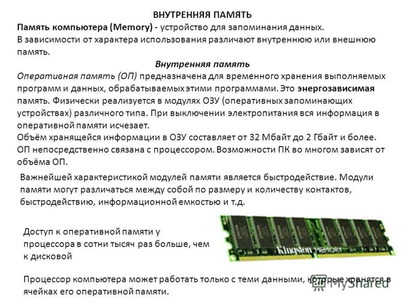 ВНУТРЕННЯЯ ПАМЯТЬ Память компьютера (Memory) - устройство для запоминания данных. В зависимости от характера использования различают внутреннюю или внешнюю память. Внутренняя память Оперативная память (ОП) предназначена для временного хранения выполн