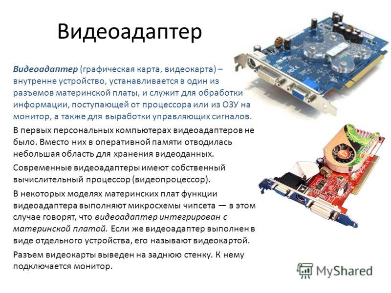 Видеоадаптер Видеоадаптер (графическая карта, видеокарта) – внутренне устройство, устанавливается в один из разъемов материнской платы, и служит для обработки информации, поступающей от процессора или из ОЗУ на монитор, а также для выработки управляю