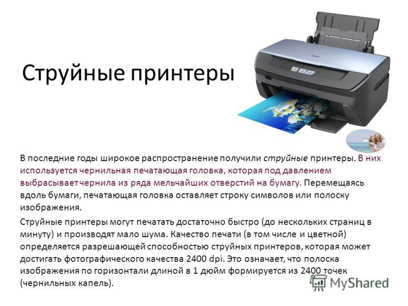 Струйные принтеры В последние годы широкое распространение получили струйные принтеры. В них используется чернильная печатающая головка, которая под давлением выбрасывает чернила из ряда мельчайших отверстий на бумагу. Перемещаясь вдоль бумаги, печат
