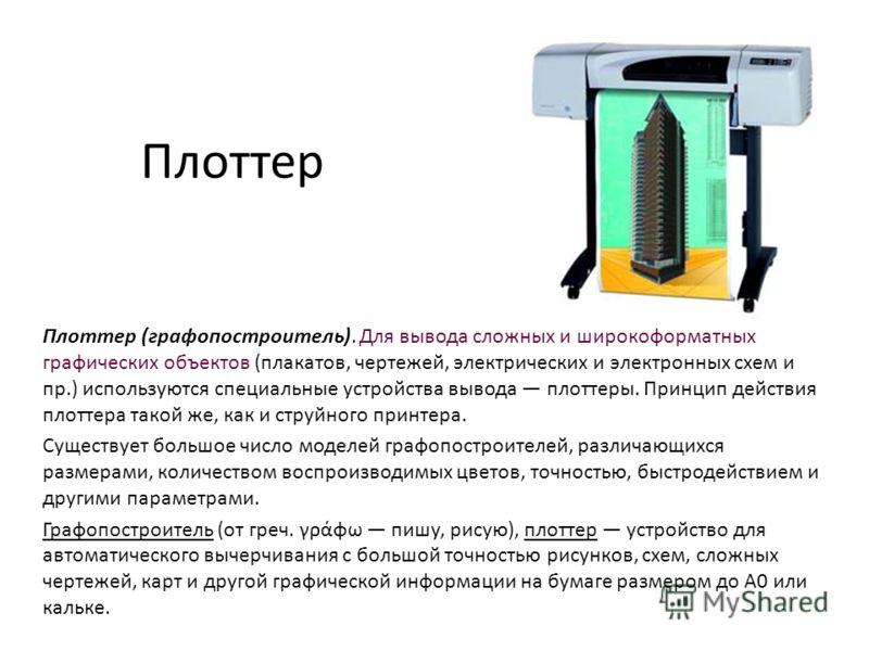 Плоттер Плоттер (графопостроитель). Для вывода сложных и широкоформатных графических объектов (плакатов, чертежей, электрических и электронных схем и пр.) используются специальные устройства вывода плоттеры. Принцип действия плоттера такой же, как и