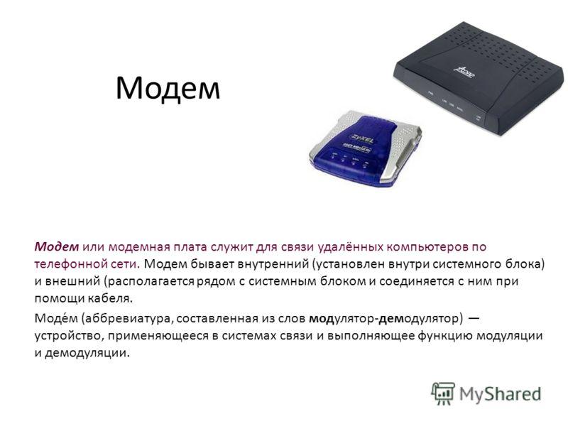 Модем Модем или модемная плата служит для связи удалённых компьютеров по телефонной сети. Модем бывает внутренний (установлен внутри системного блока) и внешний (располагается рядом с системным блоком и соединяется с ним при помощи кабеля. Моде́м (аб