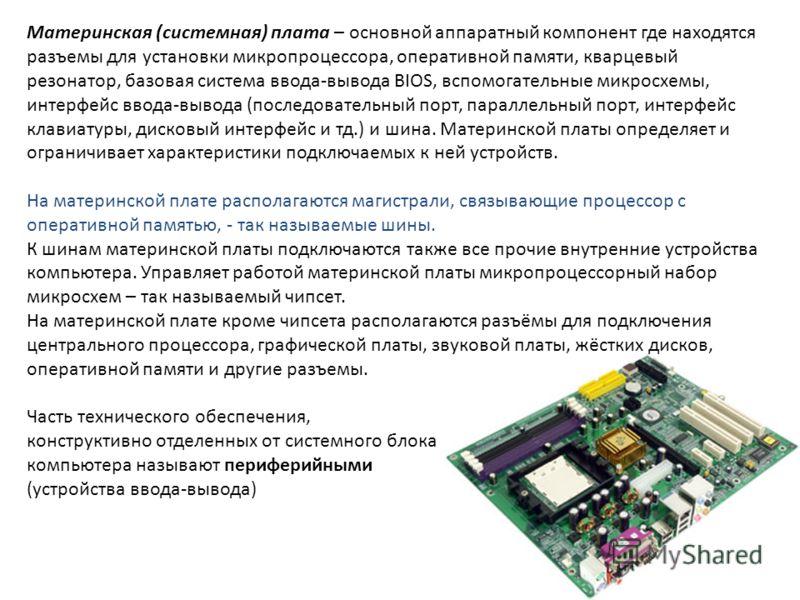 Материнская (системная) плата – основной аппаратный компонент где находятся разъемы для установки микропроцессора, оперативной памяти, кварцевый резонатор, базовая система ввода-вывода BIOS, вспомогательные микросхемы, интерфейс ввода-вывода (последо
