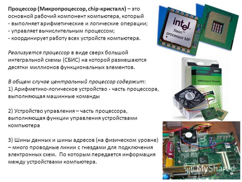 Процессор (Микропроцессор, chip-кристалл) – это основной рабочий компонент компьютера, который - выполняет арифметические и логические операции; - управляет вычислительным процессом; - координирует работу всех устройств компьютера. Реализуется процес